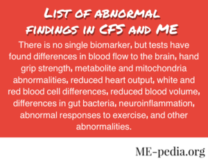 Abnormal findings in Chronic fatigue syndrome and myalgic encephalomyelitis. There is no single biomarker, but tests have found differences in blood flow to the brain, hand grip strength, metabolite and mitochondria abnormalities, reduced heart output, white and red blood cell differences, reduced blood volume, differences in gut bacteria, neuroinflammation, abnormal responses to exercise, and other abnormalities.
