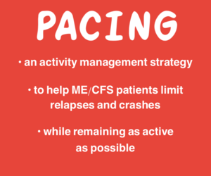 Pacing is  • an activity management strategy  • to help ME/CFS patients limit relapses/crashes  • while remaining as active as possible