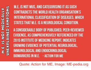 "M.E. (Myalgic Encephalomyelitis) is not MUS, and categorising it as such contradicts the World Health Organisation's International Classification of Diseases, which states that M.E. is a neurological condition.""  ""A considerable body of published, peer-reviewed evidence, as comprehensively referenced by the 2015 Institute of Medicine report, indicates growing evidence of potential neurological, immunological and endocrinological biomarkers in M.E."" - Action for ME"