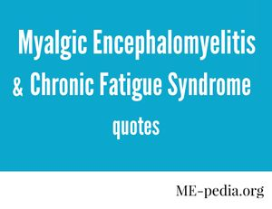 Myalgic encephalomyelitis and chronic fatigue syndrome quotes from me-pedia.org