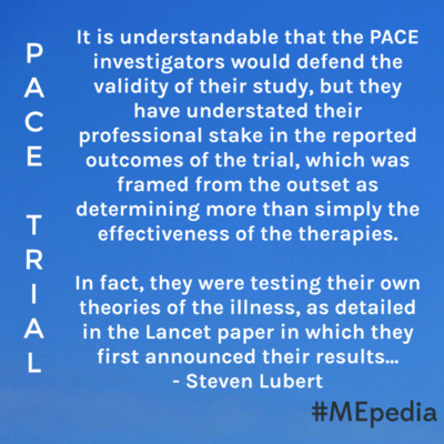 It is understandable that the PACE investigators would defend the validity of their study, but they have understated their professional stake in the reported  outcomes of the trial, which was  framed from the outset as determining more than simply the  effectiveness of the therapies.  In fact, they were testing their own theories of the illness, as detailed in the Lancet paper in which they first announced their results... Investigator bias and the PACE trial - Steven Lubert
