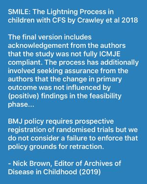 The final version includes acknowledgement from the authors that the study was not fully ICMJE compliant. The process has additionally involved seeking assurance from the authors that the change in primary outcome was not influenced by (positive) findings in the feasibility phase... BMJ policy requires prospective registration of randomised trials but we do not consider a failure to enforce that policy grounds for retraction. - Nick Brown, Editor of Archives of Disease in Childhood (2019)