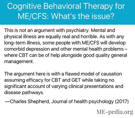 Cognitive Behavioral Therapy for ME/CFS: What's the issue? This is not an argument with psychiatry. Mental and physical illness are equally real and horrible. As with any long-term illness, some people with ME/CFS will develop comorbid depression and other mental health problems where CBT can be of help alongside good quality general management. The argument here is with a flawed model of causation assuming efficacy for CBT and GET while taking no significant account of varying clinical presentations and disease pathways. —Charles Shepherd, Journal of health psychology (2017)[8]
