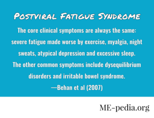 Postviral Fatigue Syndrome. The core clinical symptoms are always the same: severe fatigue made worse by exercise, myalgia, night sweats, atypical depression and excessive sleep. The other common symptoms include dysequilibrium disorders and irritable bowel syndrome. —Behan et al. (2007)