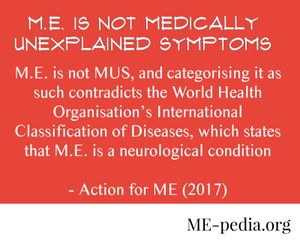 ME is not Medically Unexplained Symptoms. M.E. is not MUS, and categorising it as such contradicts the World Health Organisation's International Classification of Diseases, which states that M.E. is a neurological condition. - Action for ME